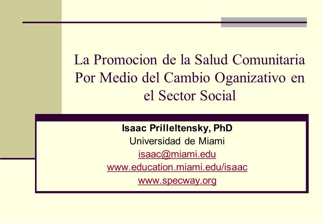 La Promocion de la Salud Comunitaria Por Medio del Cambio Oganizativo en el Sector Social Isaac Prilleltensky, PhD Universidad de Miami isaac@miami.edu www.education.miami.edu/isaac www.specway.org