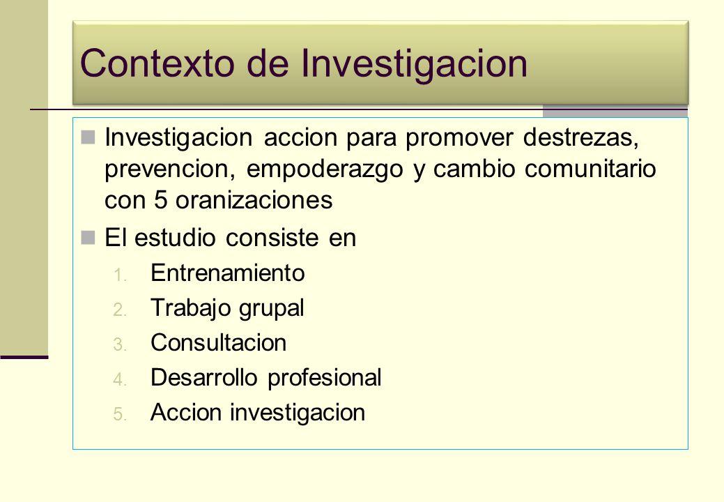 Contexto de Investigacion Investigacion accion para promover destrezas, prevencion, empoderazgo y cambio comunitario con 5 oranizaciones El estudio consiste en 1.
