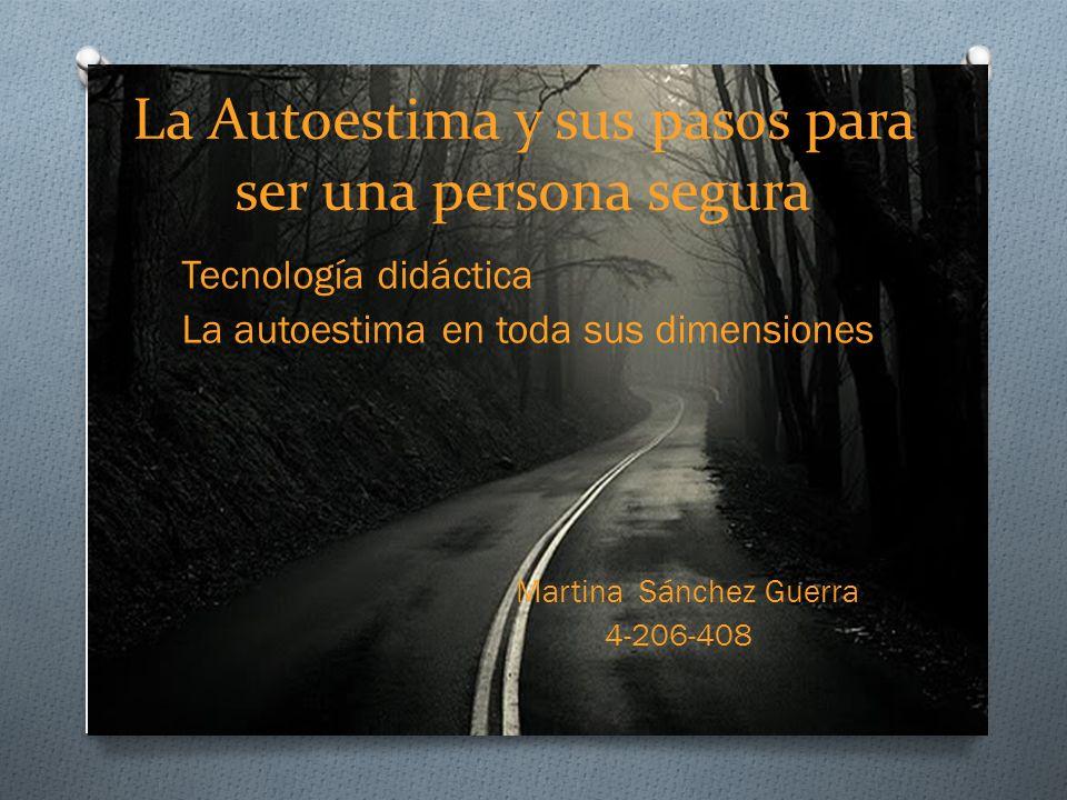 La Autoestima y sus pasos para ser una persona segura Tecnología didáctica La autoestima en toda sus dimensiones Martina Sánchez Guerra 4-206-408