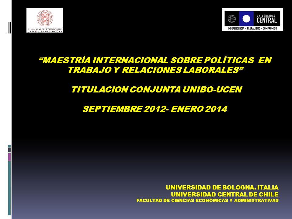 MAESTRÍA INTERNACIONAL SOBRE POLÍTICAS EN TRABAJO Y RELACIONES LABORALES TITULACION CONJUNTA UNIBO-UCEN SEPTIEMBRE 2012- ENERO 2014 UNIVERSIDAD DE BOLOGNA.