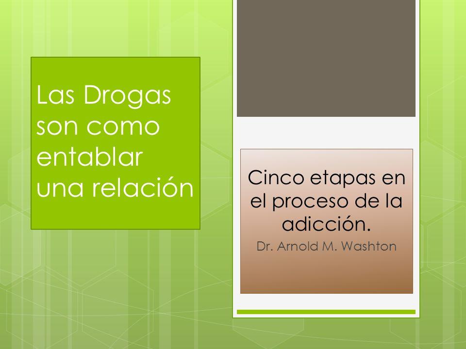 Las Drogas son como entablar una relación Cinco etapas en el proceso de la adicción. Dr. Arnold M. Washton