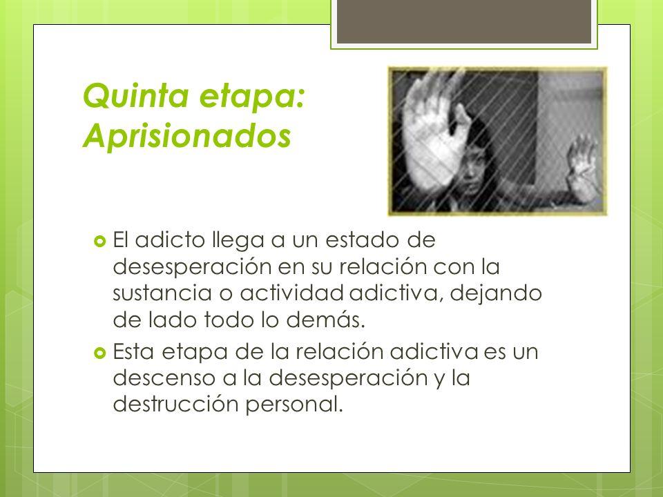 Quinta etapa: Aprisionados El adicto llega a un estado de desesperación en su relación con la sustancia o actividad adictiva, dejando de lado todo lo