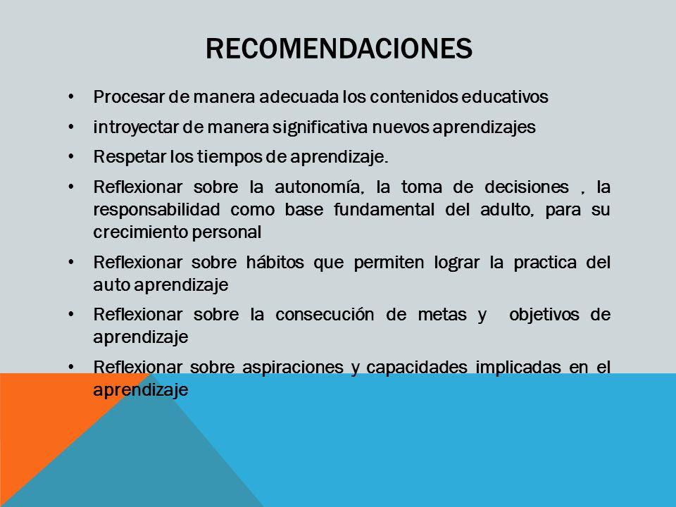 RECOMENDACIONES Procesar de manera adecuada los contenidos educativos introyectar de manera significativa nuevos aprendizajes Respetar los tiempos de aprendizaje.