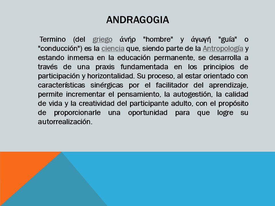 ANDRAGOGIA Termino (del griego νήρ hombre y γωγή guía o conducción ) es la ciencia que, siendo parte de la Antropología y estando inmersa en la educación permanente, se desarrolla a través de una praxis fundamentada en los principios de participación y horizontalidad.