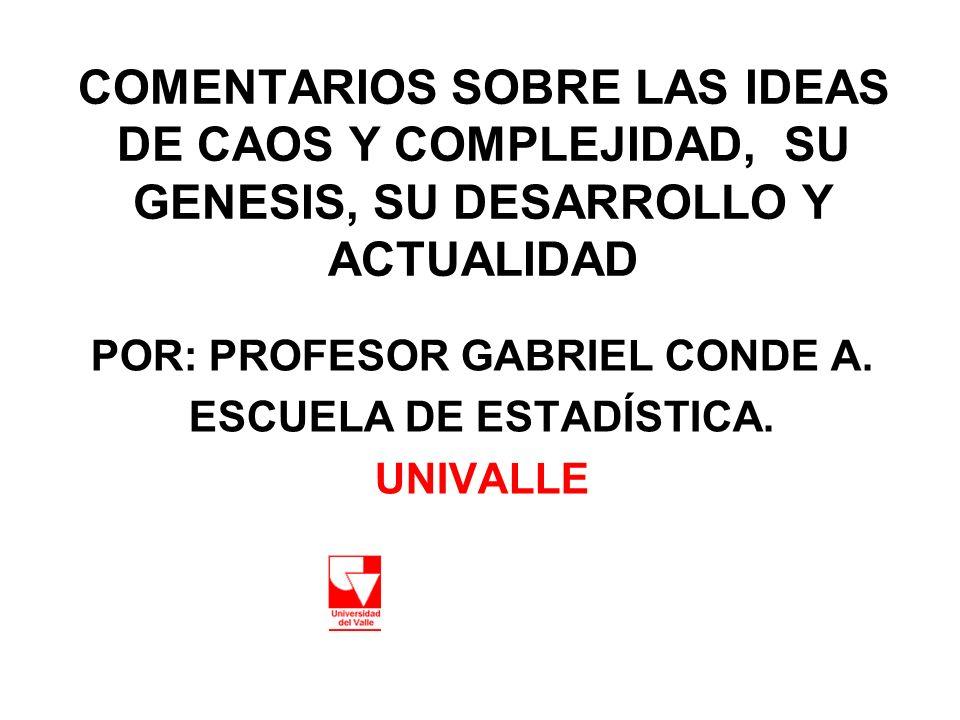 COMENTARIOS SOBRE LAS IDEAS DE CAOS Y COMPLEJIDAD, SU GENESIS, SU DESARROLLO Y ACTUALIDAD POR: PROFESOR GABRIEL CONDE A. ESCUELA DE ESTADÍSTICA. UNIVA