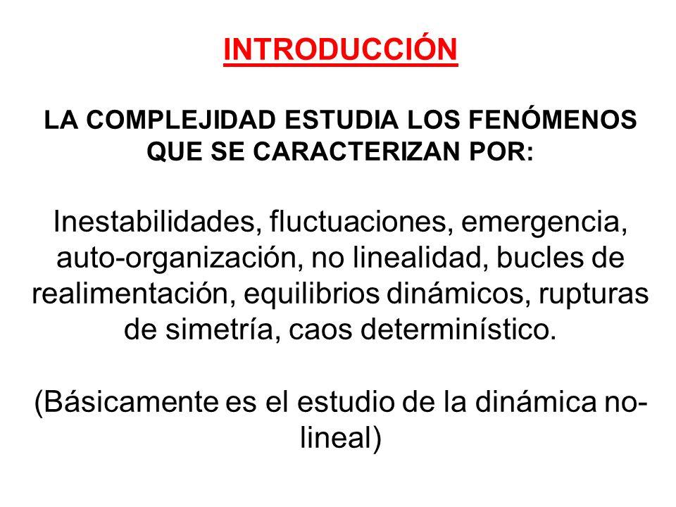 INTRODUCCIÓN LA COMPLEJIDAD ESTUDIA LOS FENÓMENOS QUE SE CARACTERIZAN POR: Inestabilidades, fluctuaciones, emergencia, auto-organización, no linealida