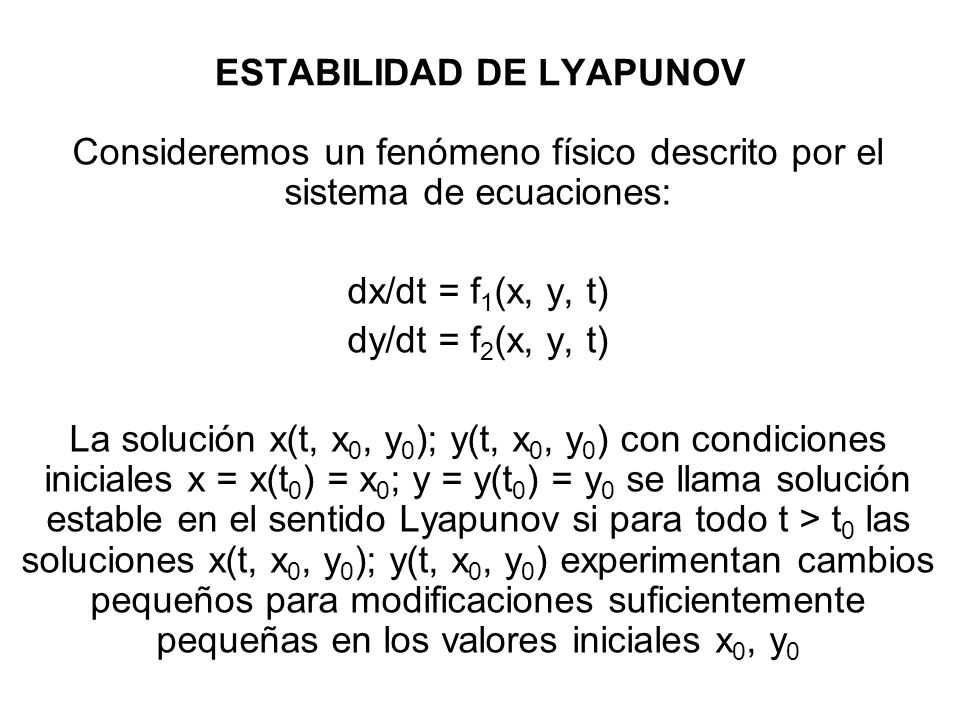 ESTABILIDAD DE LYAPUNOV Consideremos un fenómeno físico descrito por el sistema de ecuaciones: dx/dt = f 1 (x, y, t) dy/dt = f 2 (x, y, t) La solución