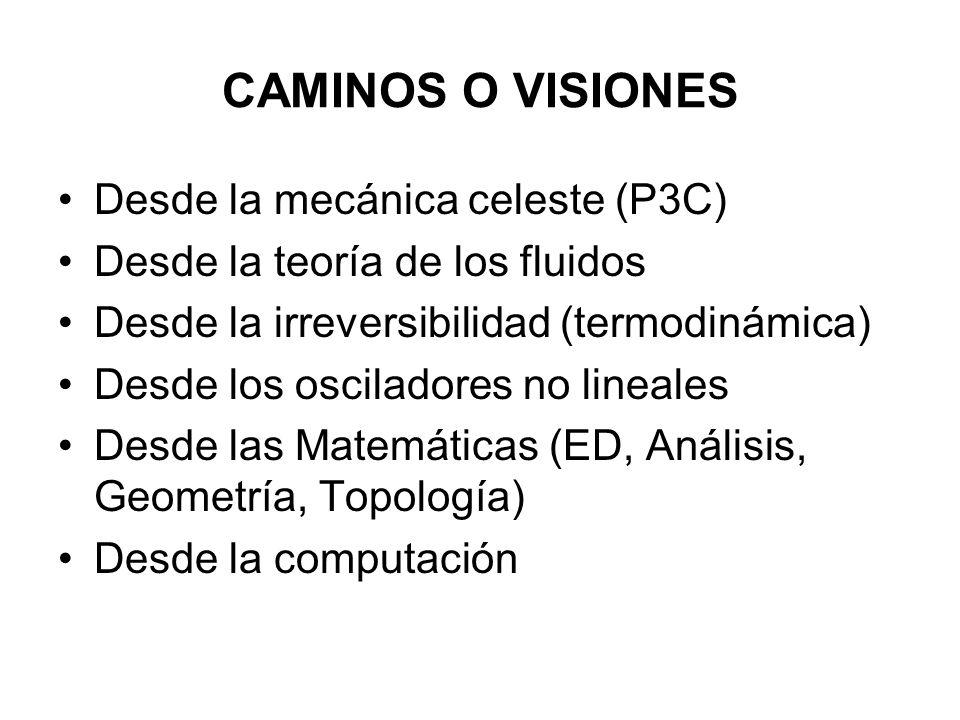 CAMINOS O VISIONES Desde la mecánica celeste (P3C) Desde la teoría de los fluidos Desde la irreversibilidad (termodinámica) Desde los osciladores no l