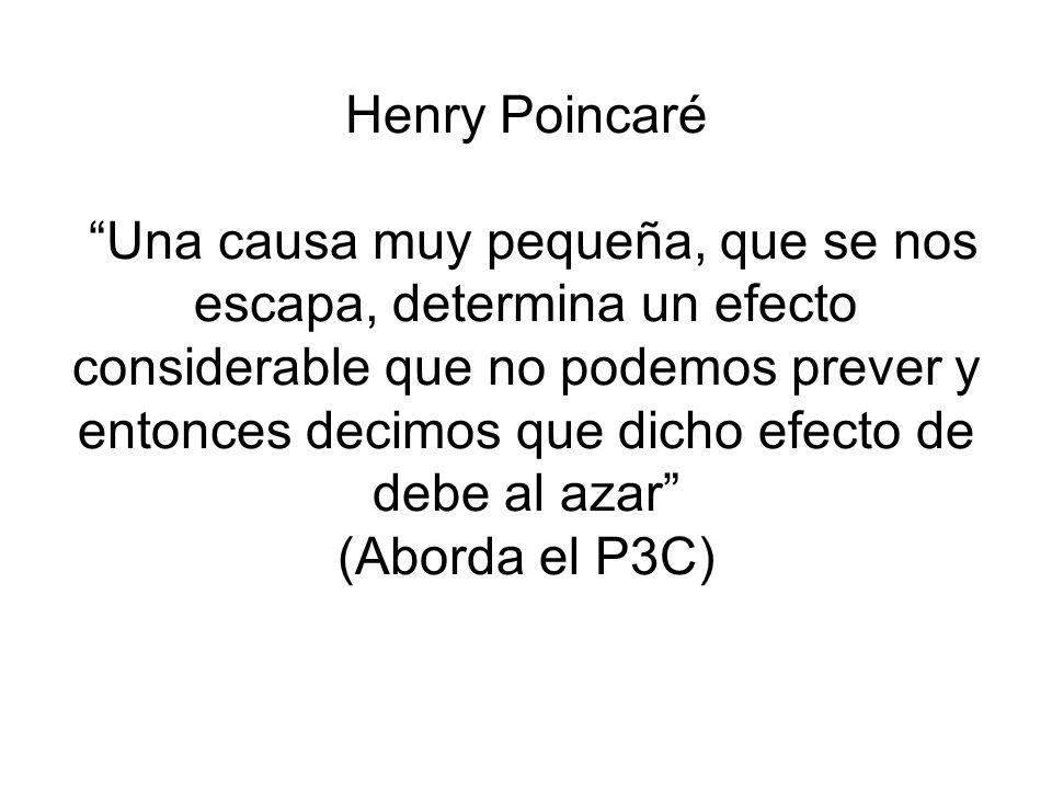 Henry Poincaré Una causa muy pequeña, que se nos escapa, determina un efecto considerable que no podemos prever y entonces decimos que dicho efecto de