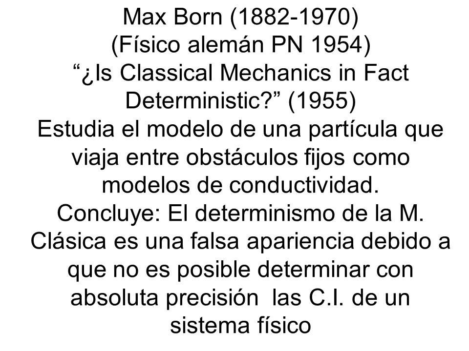 Max Born (1882-1970) (Físico alemán PN 1954) ¿Is Classical Mechanics in Fact Deterministic? (1955) Estudia el modelo de una partícula que viaja entre