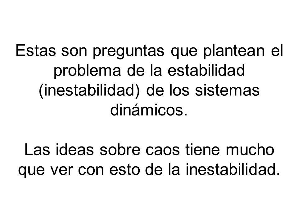 Estas son preguntas que plantean el problema de la estabilidad (inestabilidad) de los sistemas dinámicos. Las ideas sobre caos tiene mucho que ver con