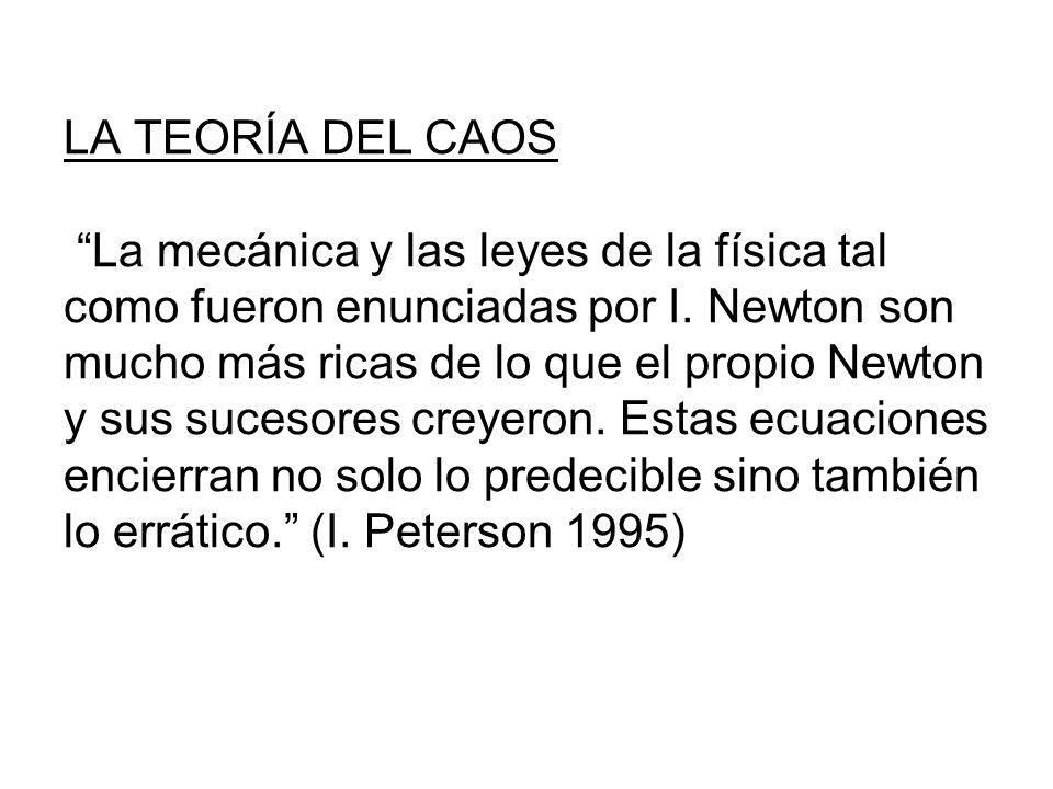 LA TEORÍA DEL CAOS La mecánica y las leyes de la física tal como fueron enunciadas por I. Newton son mucho más ricas de lo que el propio Newton y sus