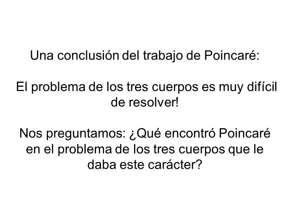 Una conclusión del trabajo de Poincaré: El problema de los tres cuerpos es muy difícil de resolver! Nos preguntamos: ¿Qué encontró Poincaré en el prob