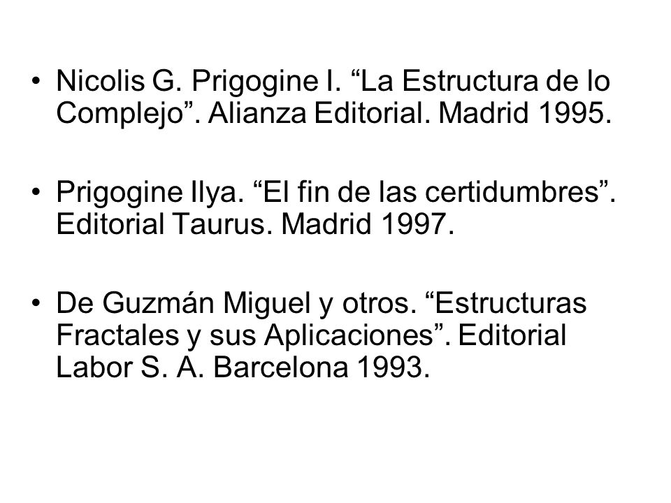 Nicolis G. Prigogine I. La Estructura de lo Complejo. Alianza Editorial. Madrid 1995. Prigogine Ilya. El fin de las certidumbres. Editorial Taurus. Ma