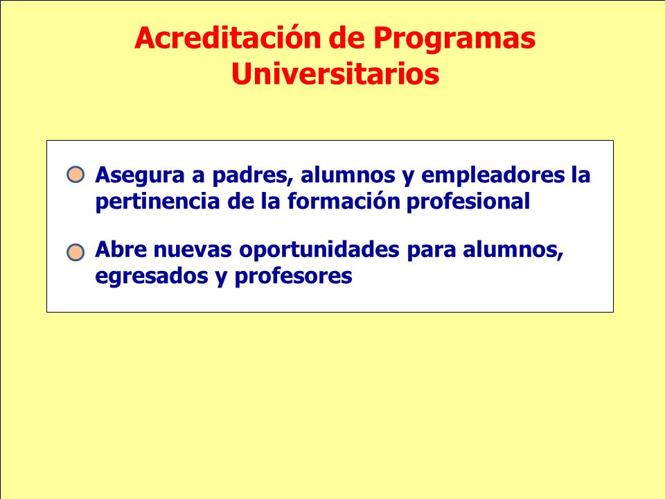 Acreditación de Programas Universitarios Asegura a padres, alumnos y empleadores la pertinencia de la formación profesional Abre nuevas oportunidades