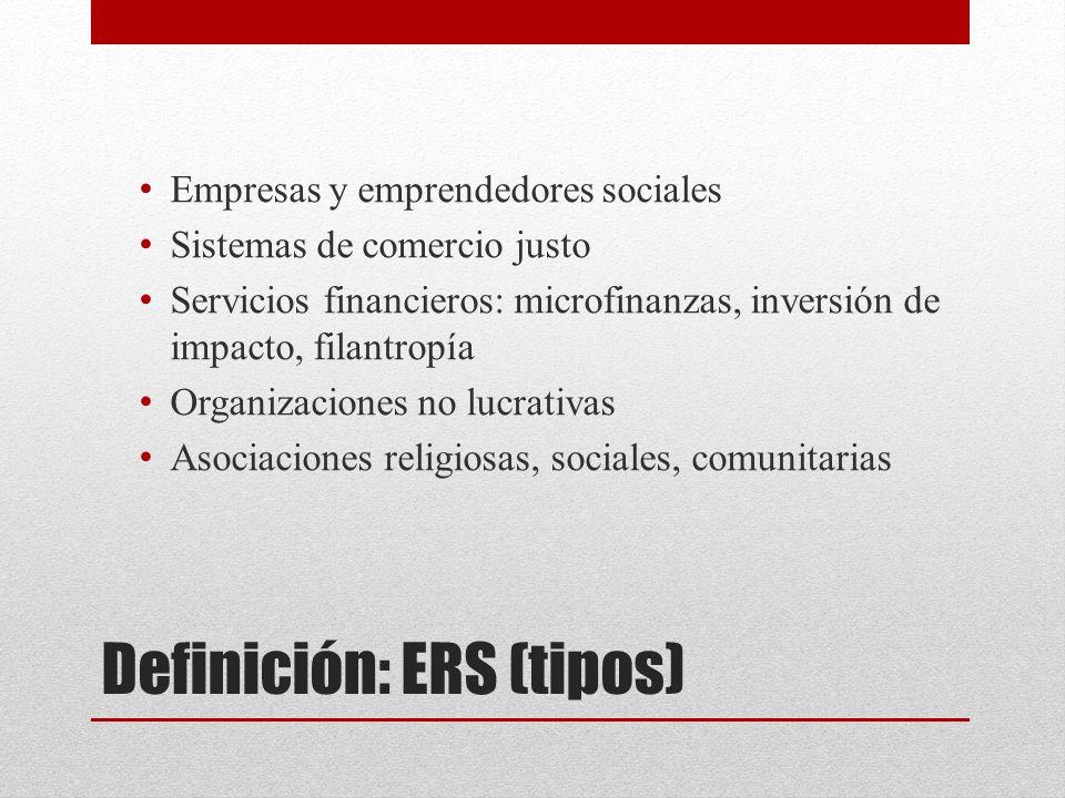 Definición: ERS (tipos) Empresas y emprendedores sociales Sistemas de comercio justo Servicios financieros: microfinanzas, inversión de impacto, filantropía Organizaciones no lucrativas Asociaciones religiosas, sociales, comunitarias