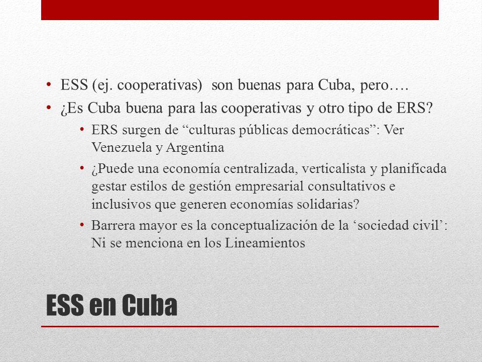 ESS en Cuba ESS (ej. cooperativas) son buenas para Cuba, pero…. ¿Es Cuba buena para las cooperativas y otro tipo de ERS? ERS surgen de culturas públic