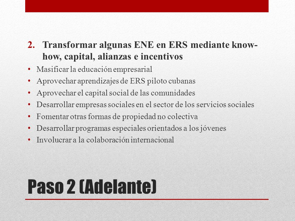 Paso 2 (Adelante) 2.Transformar algunas ENE en ERS mediante know- how, capital, alianzas e incentivos Masificar la educación empresarial Aprovechar ap