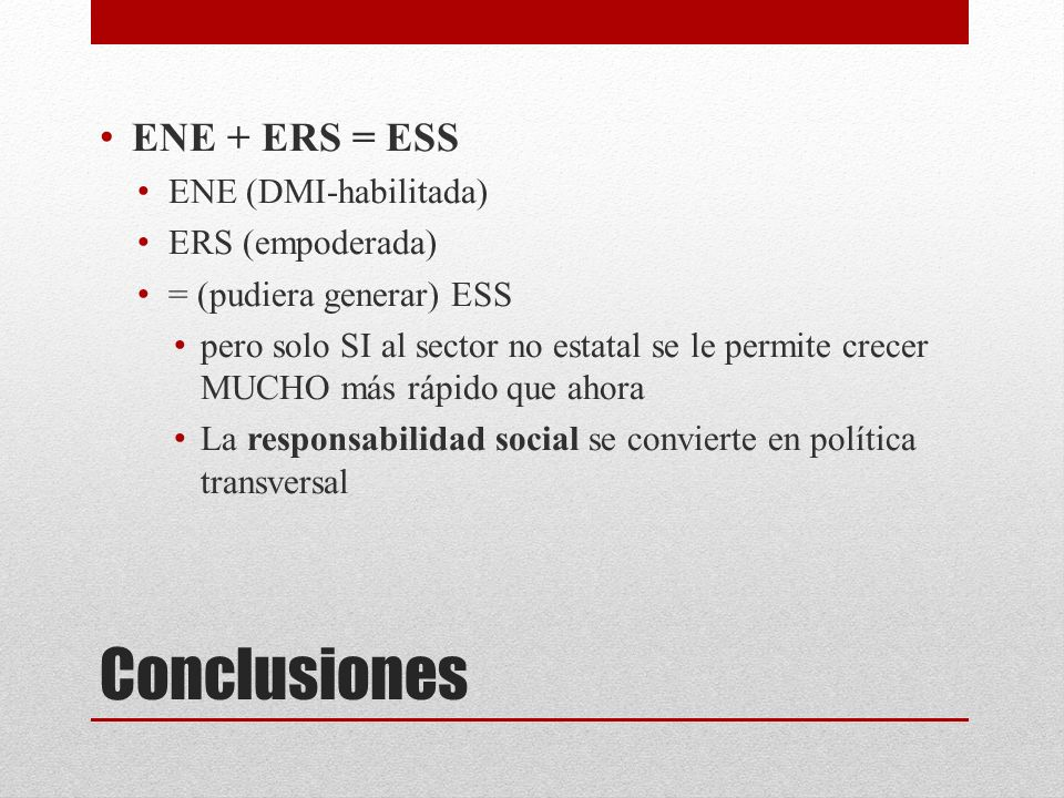 Conclusiones ENE + ERS = ESS ENE (DMI-habilitada) ERS (empoderada) = (pudiera generar) ESS pero solo SI al sector no estatal se le permite crecer MUCH