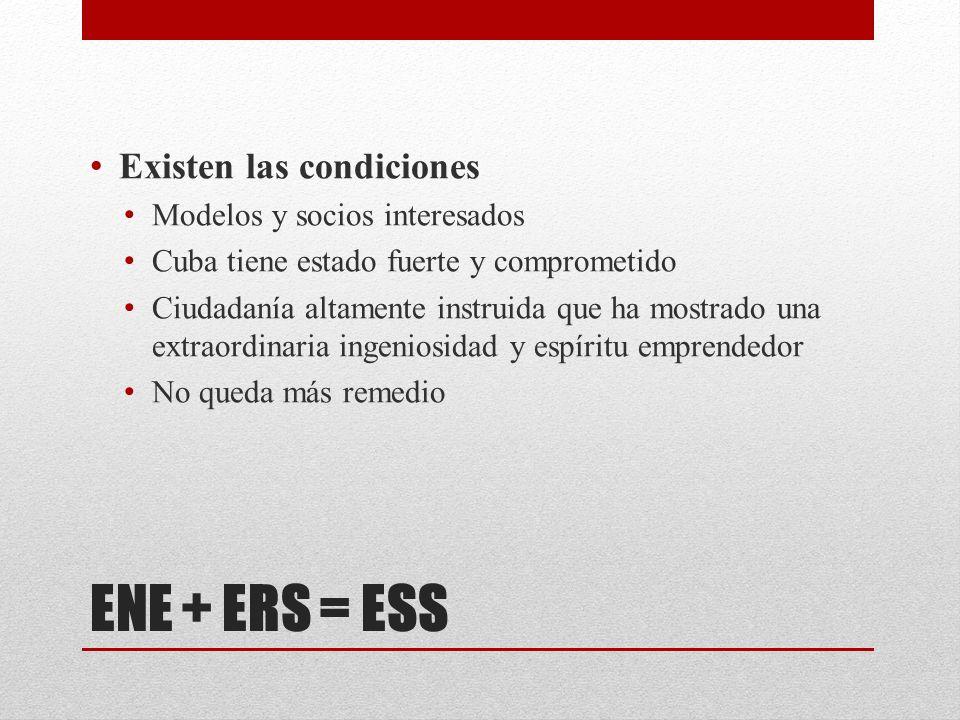 ENE + ERS = ESS Existen las condiciones Modelos y socios interesados Cuba tiene estado fuerte y comprometido Ciudadanía altamente instruida que ha mostrado una extraordinaria ingeniosidad y espíritu emprendedor No queda más remedio