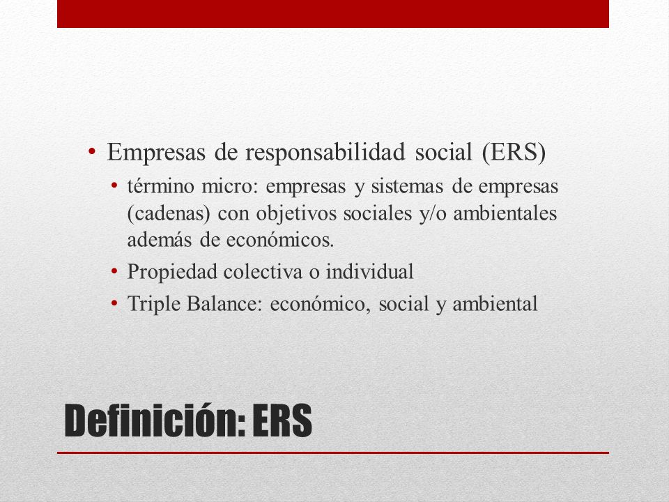 Definición: ERS Empresas de responsabilidad social (ERS) término micro: empresas y sistemas de empresas (cadenas) con objetivos sociales y/o ambiental