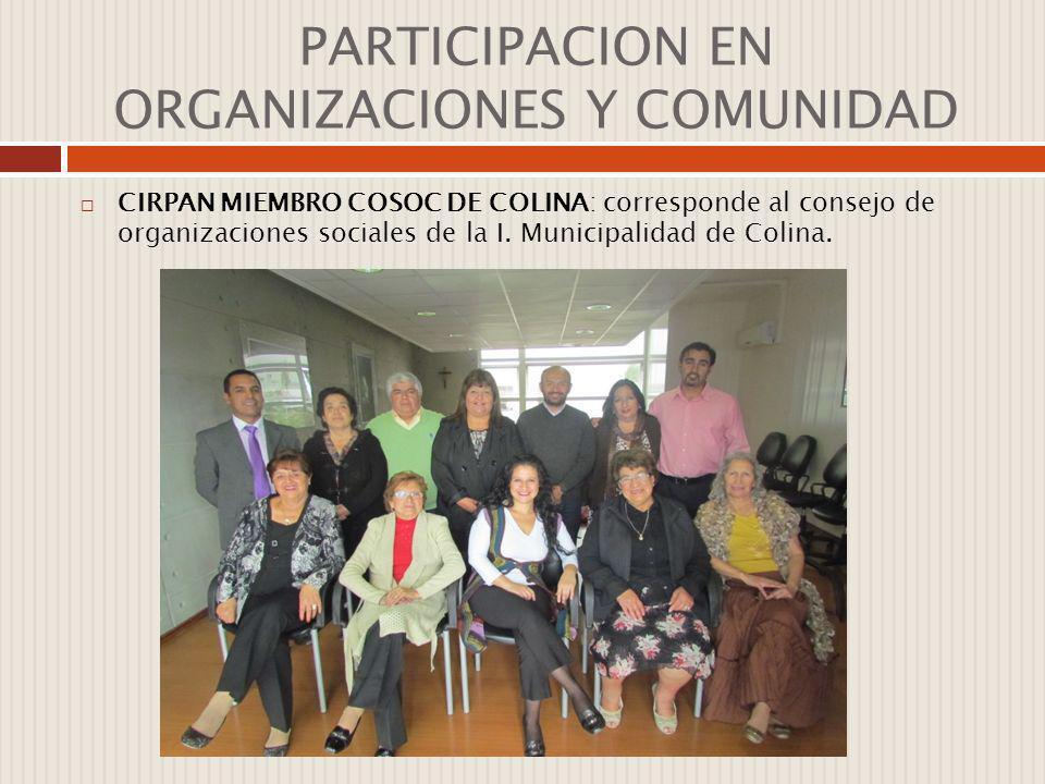 PARTICIPACION EN ORGANIZACIONES Y COMUNIDAD CIRPAN MIEMBRO COSOC DE COLINA: corresponde al consejo de organizaciones sociales de la I. Municipalidad d
