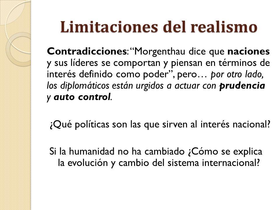 Limitaciones del realismo Contradicciones: Morgenthau dice que naciones y sus líderes se comportan y piensan en términos de interés definido como pode