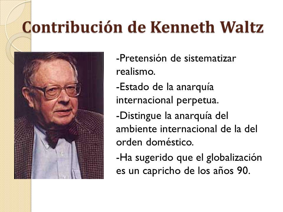 Contribución de Kenneth Waltz -Pretensión de sistematizar realismo. -Estado de la anarquía internacional perpetua. -Distingue la anarquía del ambiente