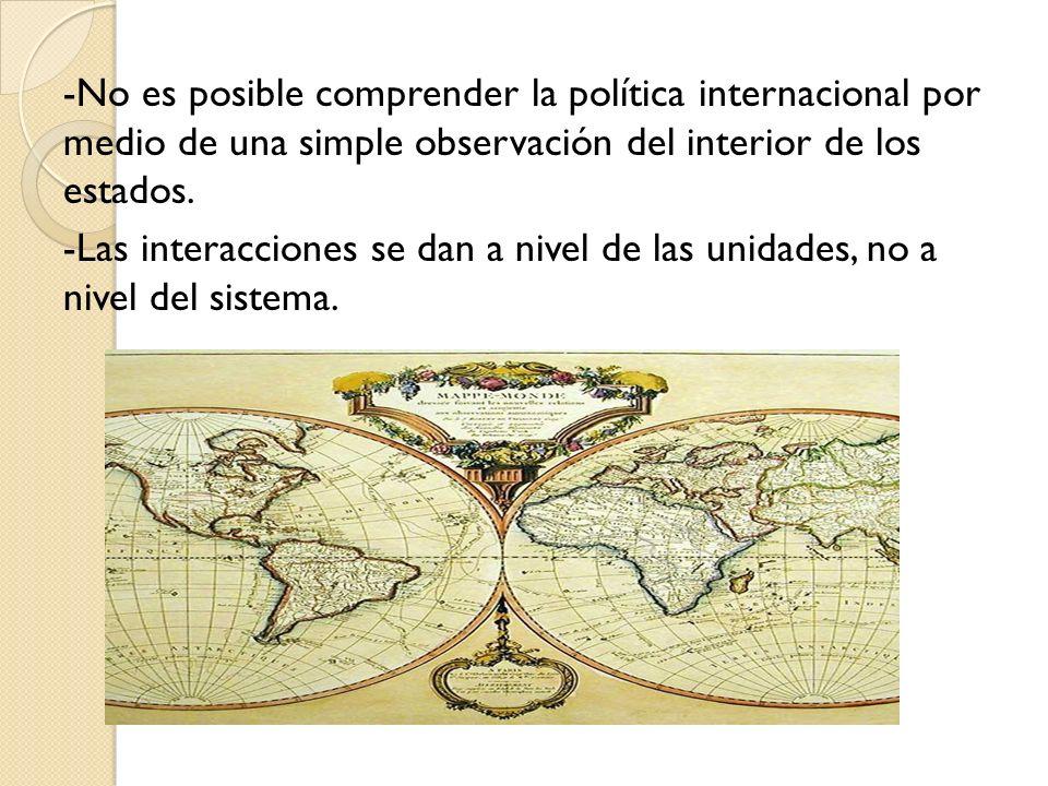 -No es posible comprender la política internacional por medio de una simple observación del interior de los estados. -Las interacciones se dan a nivel