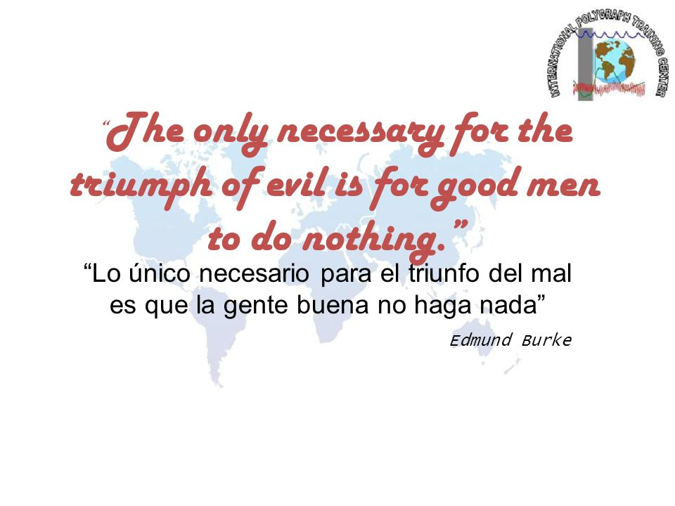 The only necessary for the triumph of evil is for good men to do nothing. Edmund Burke Lo único necesario para el triunfo del mal es que la gente buen