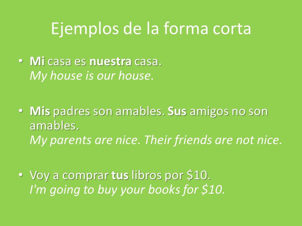 Ejemplos de la forma corta Mi casa es nuestra casa. Mi casa es nuestra casa. My house is our house. Mis padres son amables. Sus amigos no son amables.