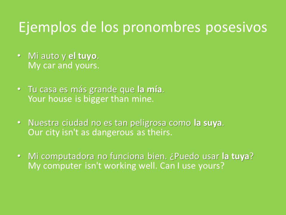 Ejemplos de los pronombres posesivos Mi auto y el tuyo. Mi auto y el tuyo. My car and yours. Tu casa es más grande que la mía. Tu casa es más grande q
