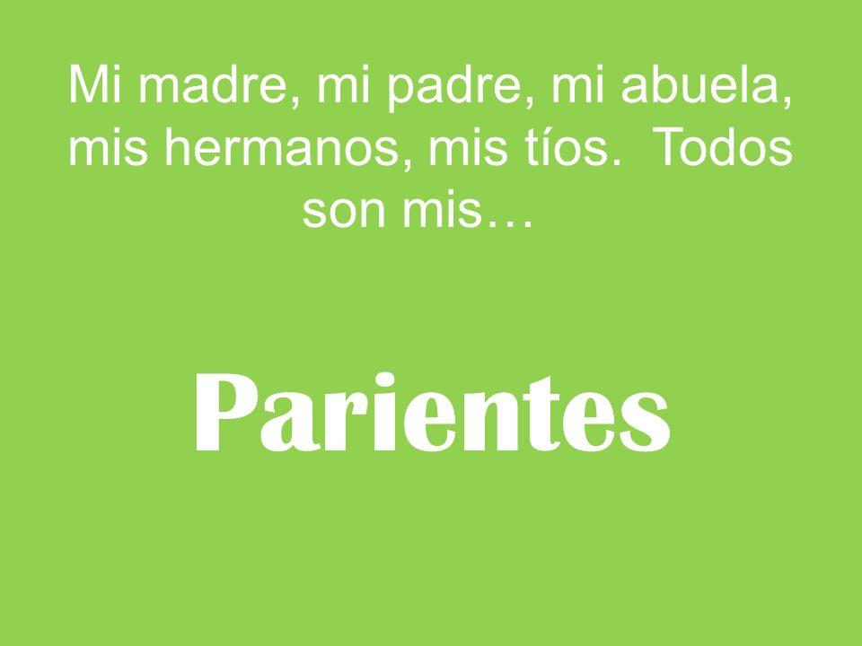 Mi madre, mi padre, mi abuela, mis hermanos, mis tíos. Todos son mis… Parientes