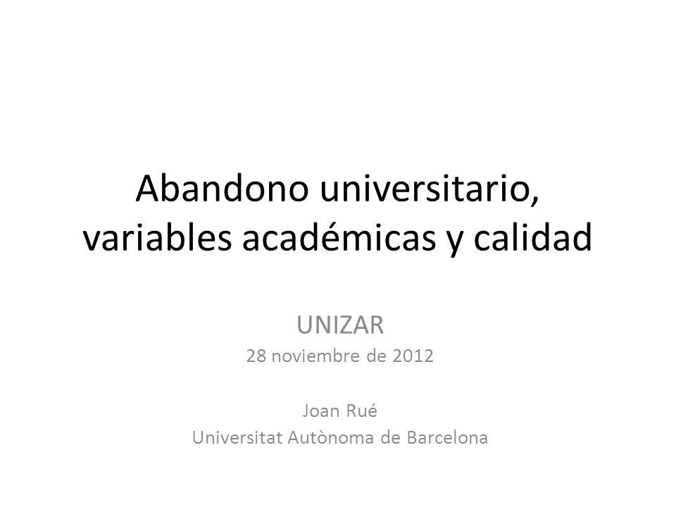 Abandono universitario, variables académicas y calidad UNIZAR 28 noviembre de 2012 Joan Rué Universitat Autònoma de Barcelona