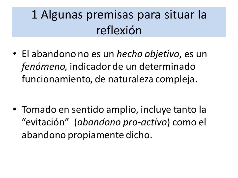 1 Algunas premisas para situar la reflexión El abandono no es un hecho objetivo, es un fenómeno, indicador de un determinado funcionamiento, de natura