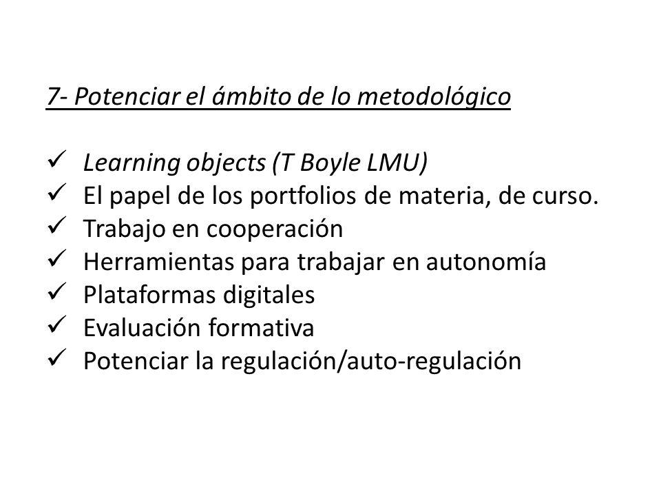7- Potenciar el ámbito de lo metodológico Learning objects (T Boyle LMU) El papel de los portfolios de materia, de curso. Trabajo en cooperación Herra