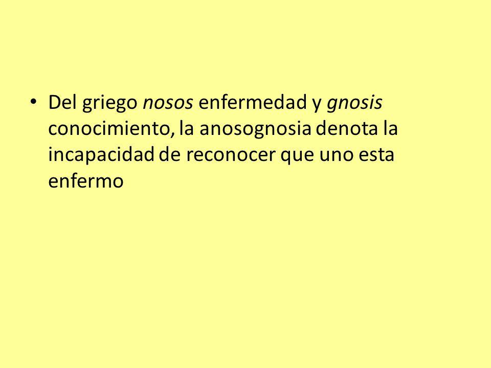 Del griego nosos enfermedad y gnosis conocimiento, la anosognosia denota la incapacidad de reconocer que uno esta enfermo