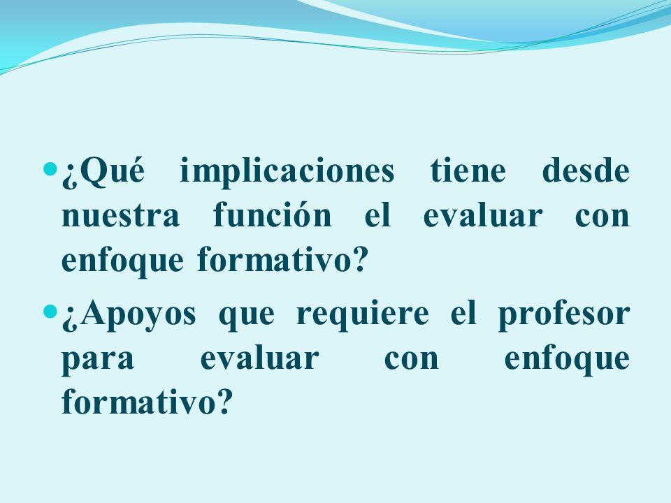 ¿Qué implicaciones tiene desde nuestra función el evaluar con enfoque formativo? ¿Apoyos que requiere el profesor para evaluar con enfoque formativo?
