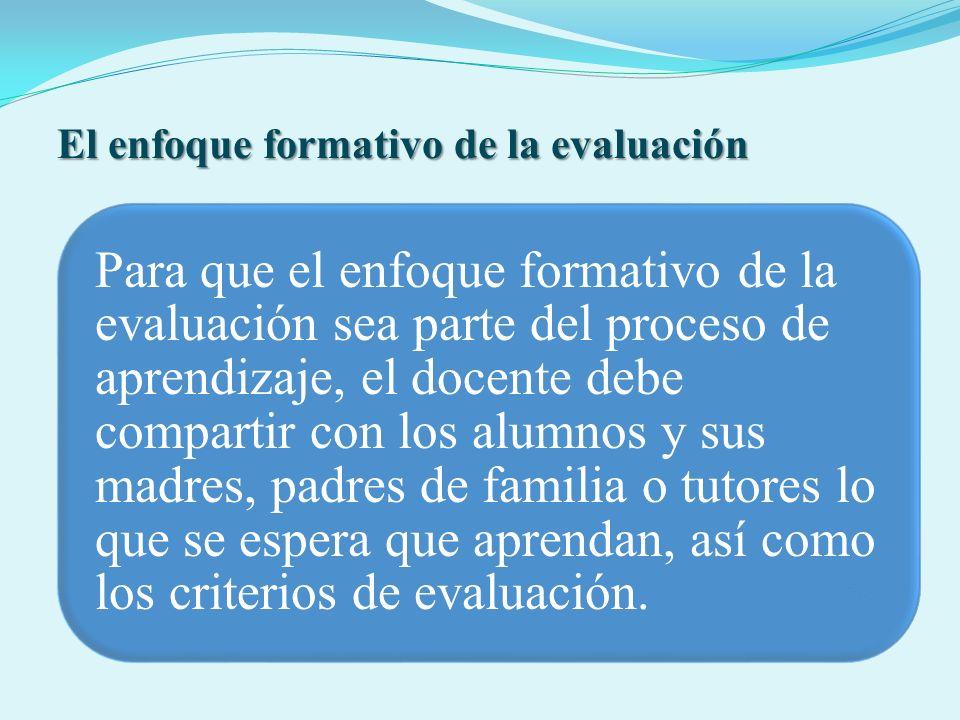 El enfoque formativo de la evaluación Para que el enfoque formativo de la evaluación sea parte del proceso de aprendizaje, el docente debe compartir c