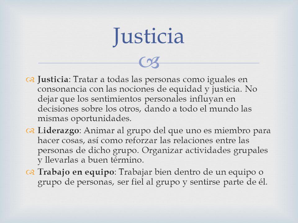 Justicia : Tratar a todas las personas como iguales en consonancia con las nociones de equidad y justicia. No dejar que los sentimientos personales in
