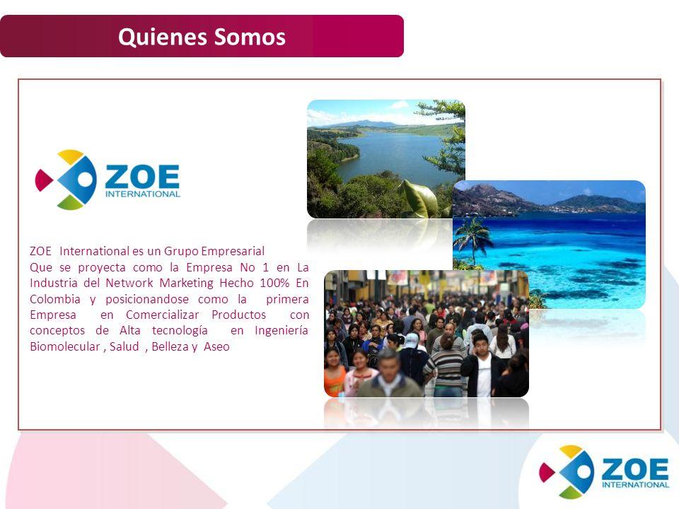 3 Quienes Somos ZOE International es un Grupo Empresarial Que se proyecta como la Empresa No 1 en La Industria del Network Marketing Hecho 100% En Col