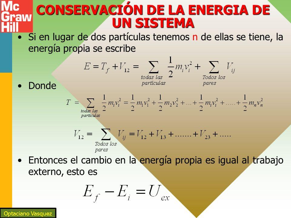CONSERVACIÓN DE LA ENERGIA DE UN SISTEMA Si en lugar de dos partículas tenemos n de ellas se tiene, la energía propia se escribe Donde Entonces el cambio en la energía propia es igual al trabajo externo, esto es Optaciano Vasquez