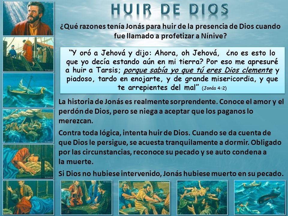 ¿Qué razones tenía Jonás para huir de la presencia de Dios cuando fue llamado a profetizar a Nínive? Y oró a Jehová y dijo: Ahora, oh Jehová, ¿no es e