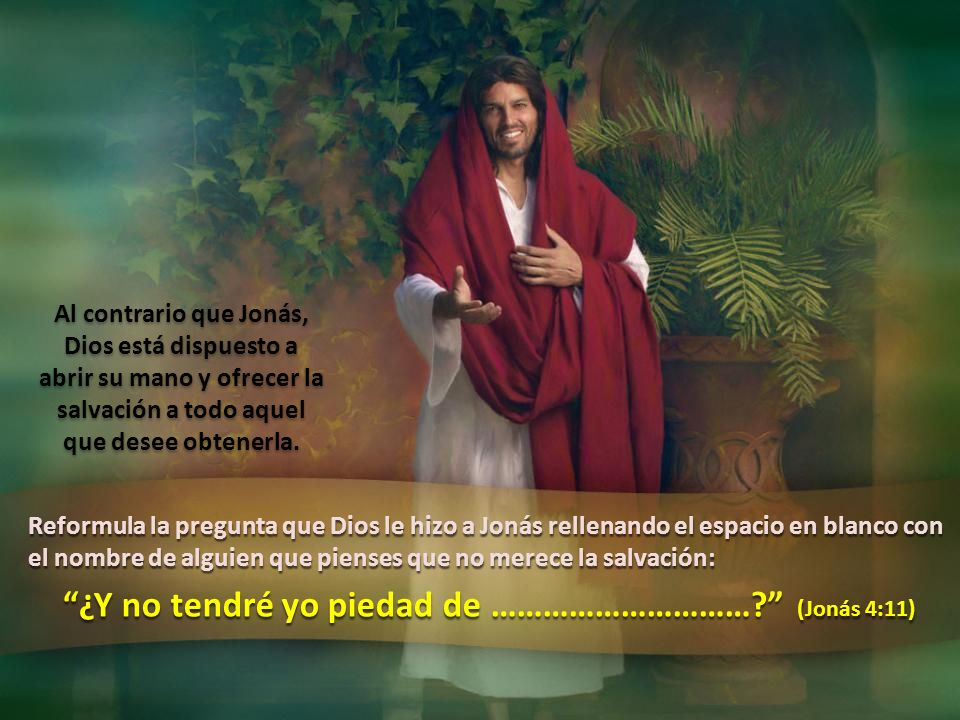 Reformula la pregunta que Dios le hizo a Jonás rellenando el espacio en blanco con el nombre de alguien que pienses que no merece la salvación: ¿Y no