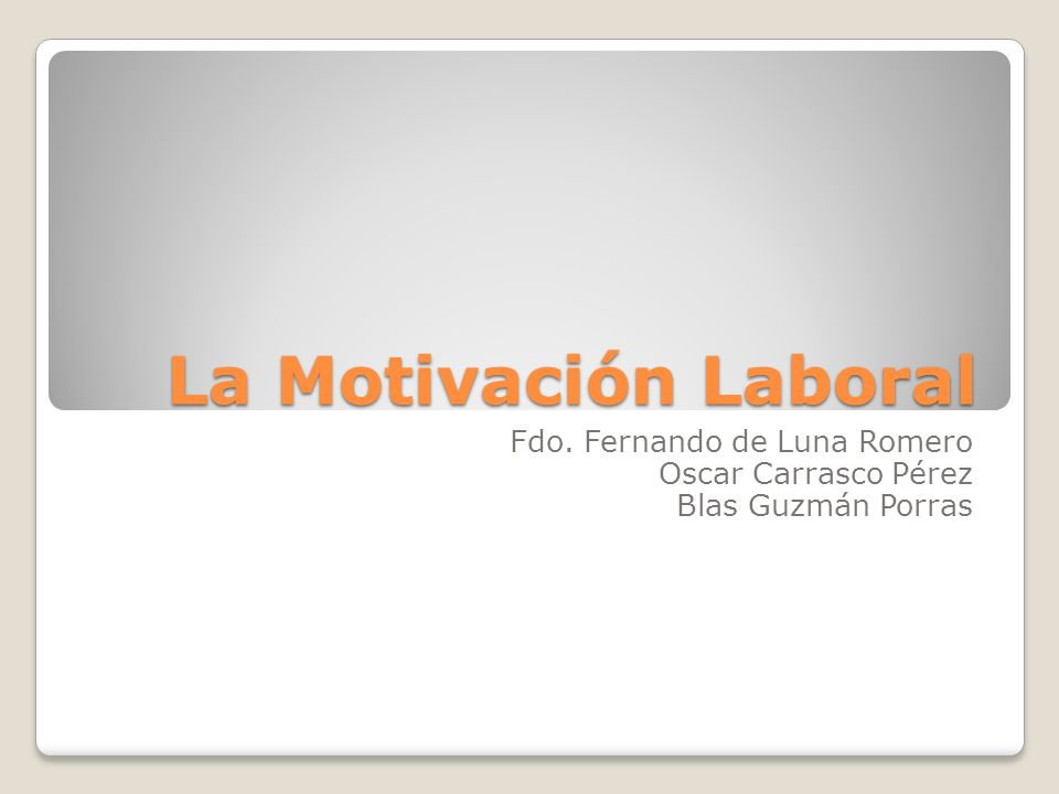 La Motivación Laboral Fdo. Fernando de Luna Romero Oscar Carrasco Pérez Blas Guzmán Porras