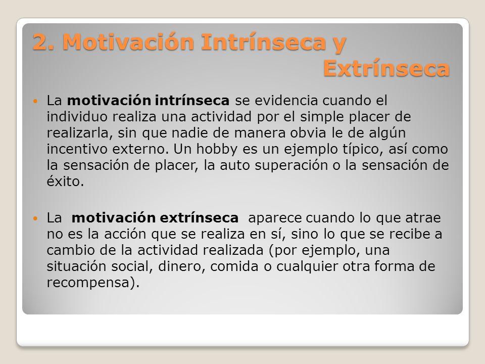 2. Motivación Intrínseca y Extrínseca La motivación intrínseca se evidencia cuando el individuo realiza una actividad por el simple placer de realizar