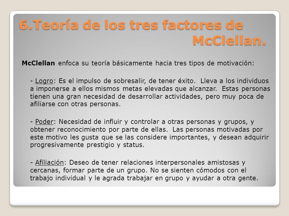 6.Teoría de los tres factores de McClellan. McClellan enfoca su teoría básicamente hacia tres tipos de motivación: - Logro: Es el impulso de sobresali