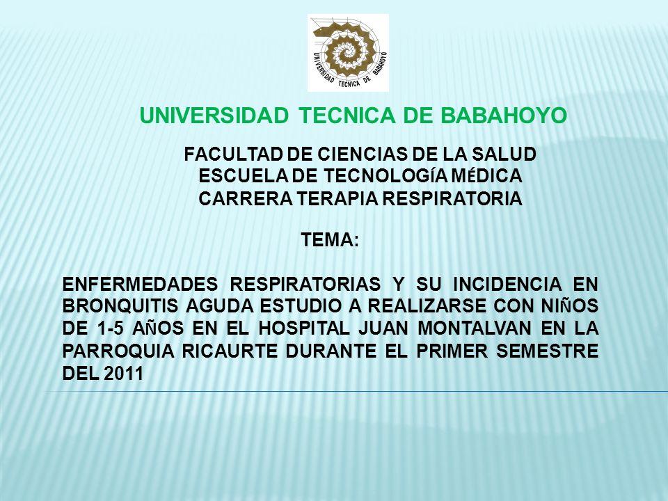 UNIVERSIDAD TECNICA DE BABAHOYO FACULTAD DE CIENCIAS DE LA SALUD ESCUELA DE TECNOLOG Í A M É DICA CARRERA TERAPIA RESPIRATORIA TEMA: ENFERMEDADES RESPIRATORIAS Y SU INCIDENCIA EN BRONQUITIS AGUDA ESTUDIO A REALIZARSE CON NI Ñ OS DE 1-5 A Ñ OS EN EL HOSPITAL JUAN MONTALVAN EN LA PARROQUIA RICAURTE DURANTE EL PRIMER SEMESTRE DEL 2011