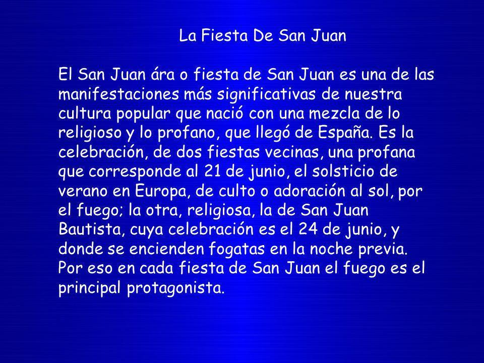 La Fiesta De San Juan El San Juan ára o fiesta de San Juan es una de las manifestaciones más significativas de nuestra cultura popular que nació con una mezcla de lo religioso y lo profano, que llegó de España.
