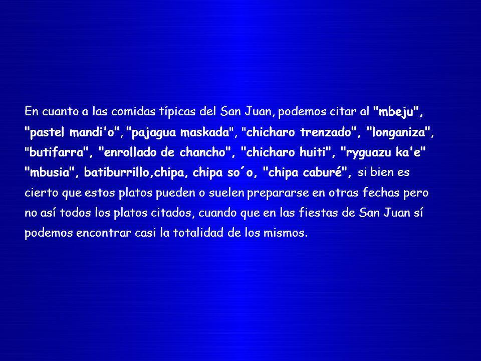 En cuanto a las comidas típicas del San Juan, podemos citar al mbeju , pastel mandi o , pajagua maskada , chicharo trenzado , longaniza , butifarra , enrollado de chancho , chicharo huiti , ryguazu ka e mbusia , batiburrillo,chipa, chipa so´o, chipa caburé , si bien es cierto que estos platos pueden o suelen prepararse en otras fechas pero no así todos los platos citados, cuando que en las fiestas de San Juan sí podemos encontrar casi la totalidad de los mismos.
